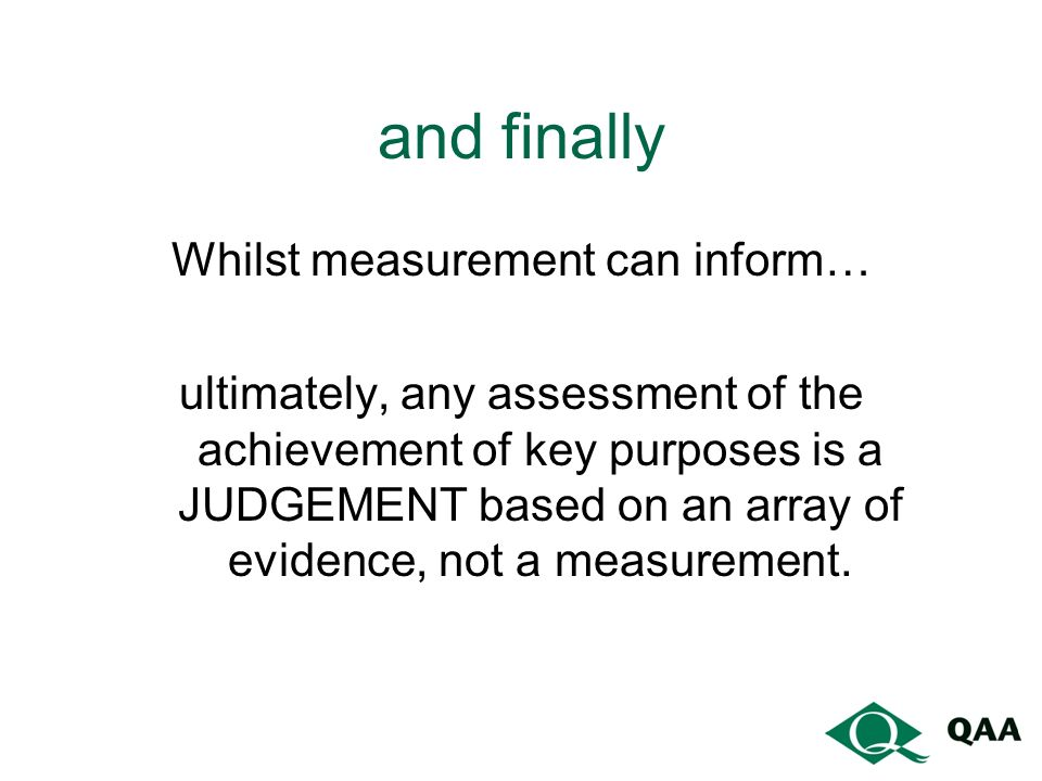 and finally Whilst measurement can inform… ultimately, any assessment of the achievement of key purposes is a JUDGEMENT based on an array of evidence, not a measurement.