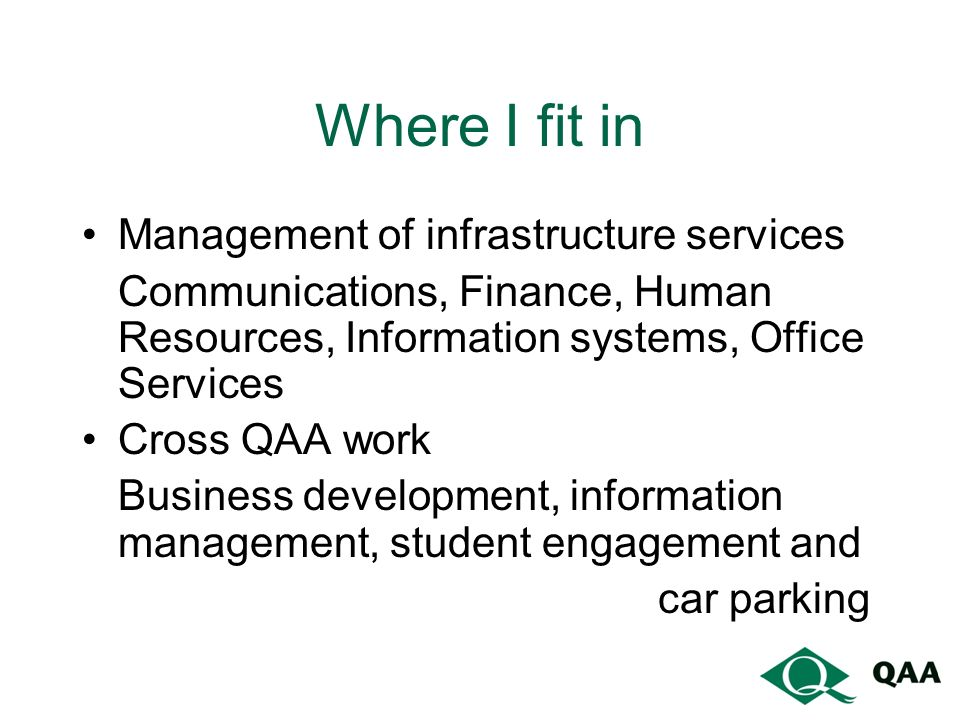 Where I fit in Management of infrastructure services Communications, Finance, Human Resources, Information systems, Office Services Cross QAA work Business development, information management, student engagement and car parking