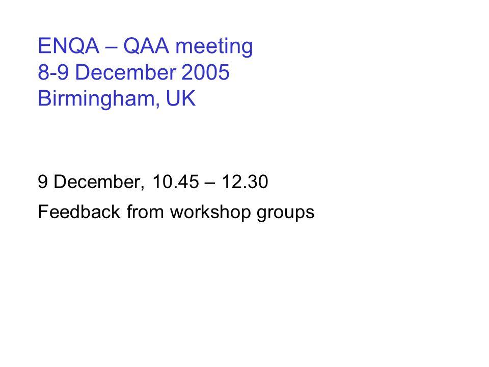 ENQA – QAA meeting 8-9 December 2005 Birmingham, UK 9 December, 10.45 – 12.30 Feedback from workshop groups