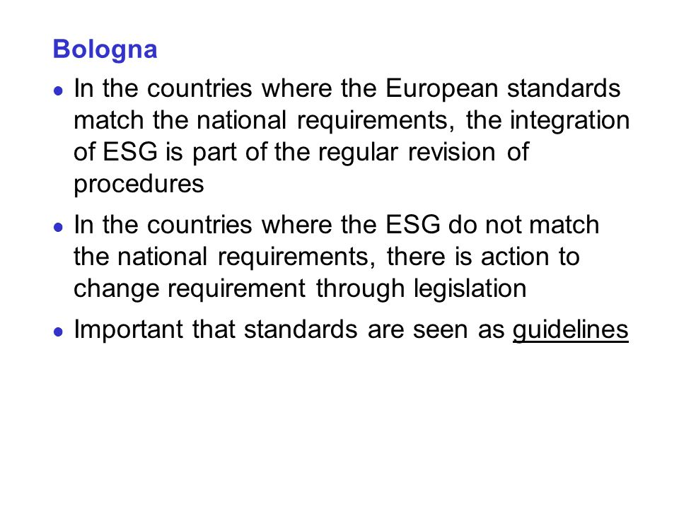 Bologna In the countries where the European standards match the national requirements, the integration of ESG is part of the regular revision of procedures In the countries where the ESG do not match the national requirements, there is action to change requirement through legislation Important that standards are seen as guidelines