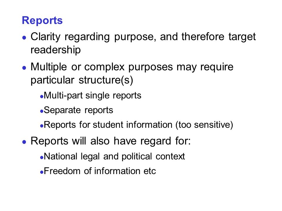 Reports Clarity regarding purpose, and therefore target readership Multiple or complex purposes may require particular structure(s) Multi-part single reports Separate reports Reports for student information (too sensitive) Reports will also have regard for: National legal and political context Freedom of information etc