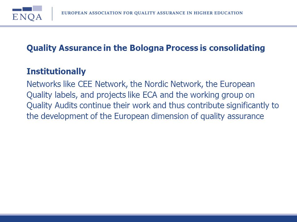 Quality Assurance in the Bologna Process is consolidating Institutionally Networks like CEE Network, the Nordic Network, the European Quality labels, and projects like ECA and the working group on Quality Audits continue their work and thus contribute significantly to the development of the European dimension of quality assurance