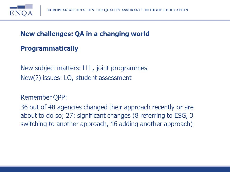 New challenges: QA in a changing world Programmatically New subject matters: LLL, joint programmes New( ) issues: LO, student assessment Remember QPP: 36 out of 48 agencies changed their approach recently or are about to do so; 27: significant changes (8 referring to ESG, 3 switching to another approach, 16 adding another approach)
