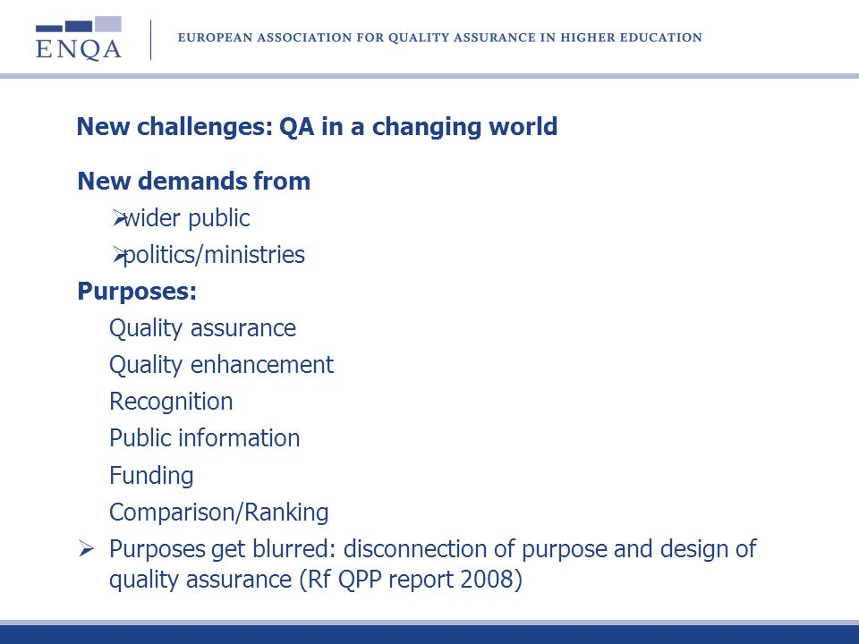 New challenges: QA in a changing world New demands from wider public politics/ministries Purposes: Quality assurance Quality enhancement Recognition P