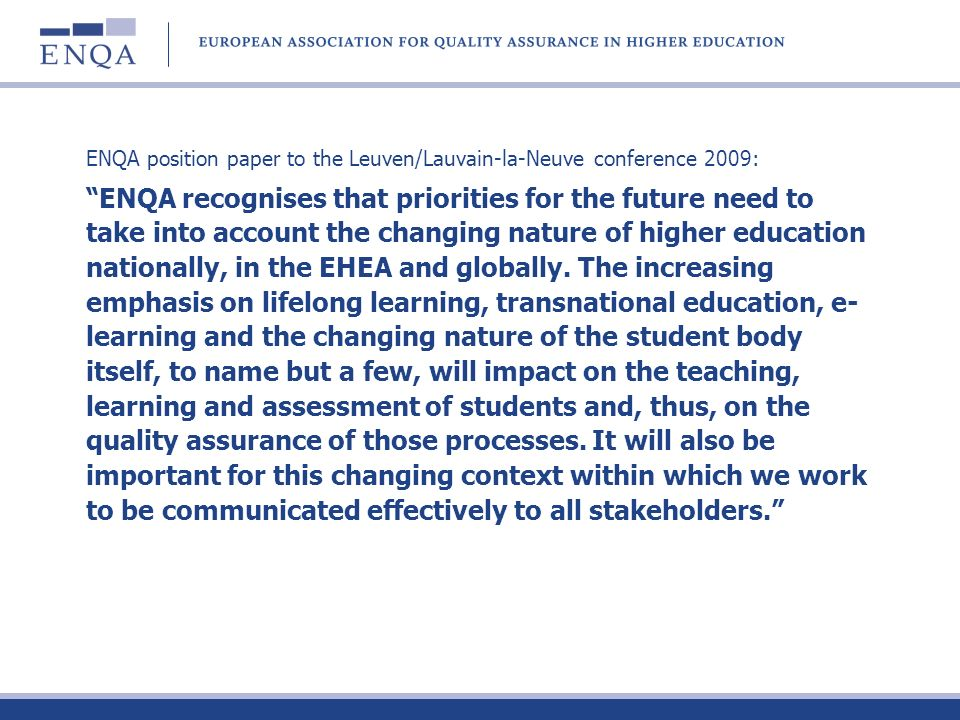 ENQA position paper to the Leuven/Lauvain-la-Neuve conference 2009: ENQA recognises that priorities for the future need to take into account the changing nature of higher education nationally, in the EHEA and globally.