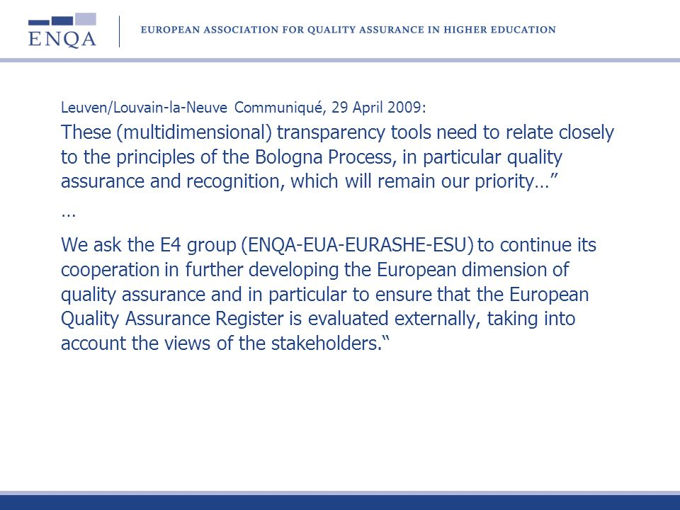 Leuven/Louvain-la-Neuve Communiqué, 29 April 2009: These (multidimensional) transparency tools need to relate closely to the principles of the Bologna Process, in particular quality assurance and recognition, which will remain our priority… … We ask the E4 group (ENQA-EUA-EURASHE-ESU) to continue its cooperation in further developing the European dimension of quality assurance and in particular to ensure that the European Quality Assurance Register is evaluated externally, taking into account the views of the stakeholders.