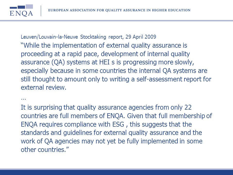 Leuven/Louvain-la-Neuve Stocktaking report, 29 April 2009 While the implementation of external quality assurance is proceeding at a rapid pace, development of internal quality assurance (QA) systems at HEI s is progressing more slowly, especially because in some countries the internal QA systems are still thought to amount only to writing a self-assessment report for external review.