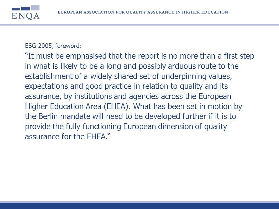 ESG 2005, foreword: It must be emphasised that the report is no more than a first step in what is likely to be a long and possibly arduous route to the establishment of a widely shared set of underpinning values, expectations and good practice in relation to quality and its assurance, by institutions and agencies across the European Higher Education Area (EHEA).