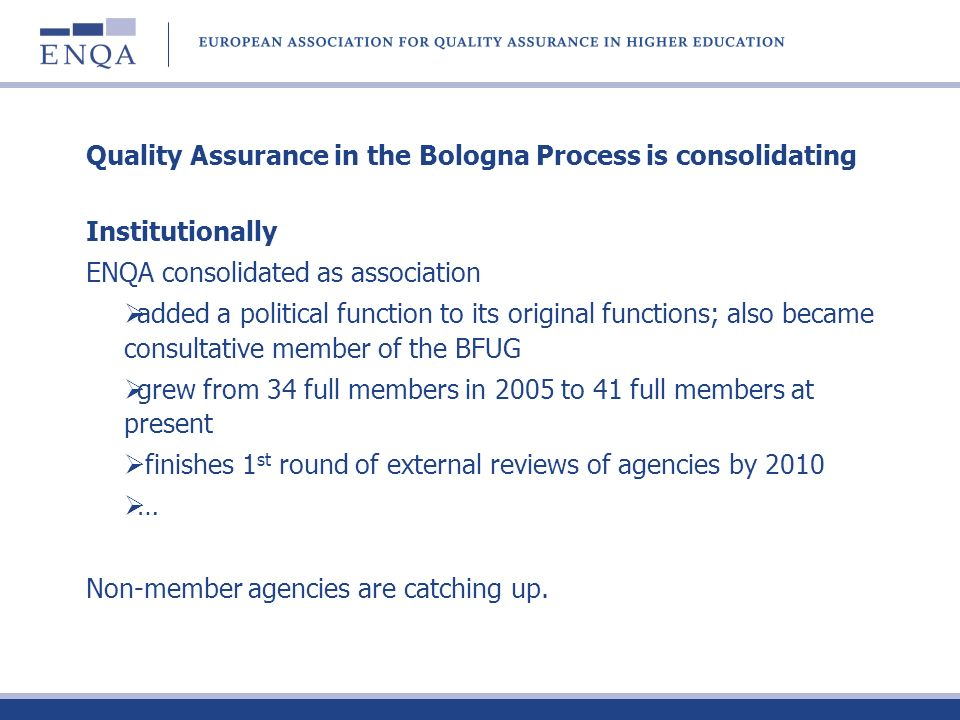 Quality Assurance in the Bologna Process is consolidating Institutionally ENQA consolidated as association added a political function to its original