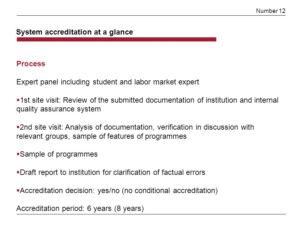 Number 12 Process Expert panel including student and labor market expert 1st site visit: Review of the submitted documentation of institution and internal quality assurance system 2nd site visit: Analysis of documentation, verification in discussion with relevant groups, sample of features of programmes Sample of programmes Draft report to institution for clarification of factual errors Accreditation decision: yes/no (no conditional accreditation) Accreditation period: 6 years (8 years) System accreditation at a glance