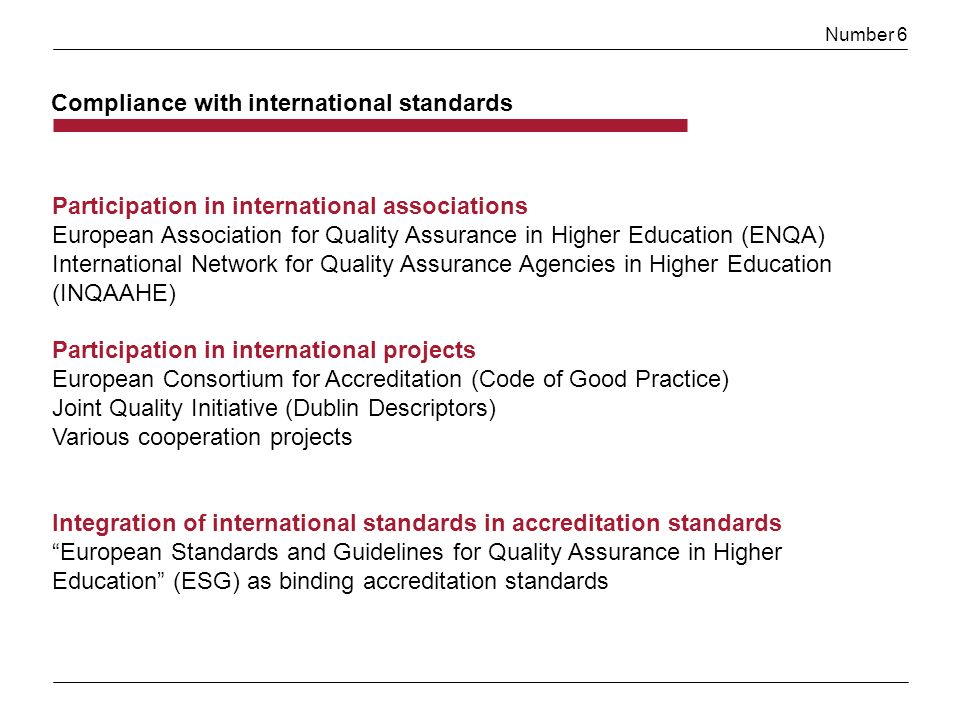 Number 6 Compliance with international standards Participation in international associations European Association for Quality Assurance in Higher Education (ENQA) International Network for Quality Assurance Agencies in Higher Education (INQAAHE) Participation in international projects European Consortium for Accreditation (Code of Good Practice) Joint Quality Initiative (Dublin Descriptors) Various cooperation projects Integration of international standards in accreditation standards European Standards and Guidelines for Quality Assurance in Higher Education (ESG) as binding accreditation standards