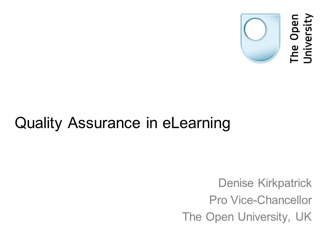 Quality Assurance in eLearning Denise Kirkpatrick Pro Vice-Chancellor The Open University, UK