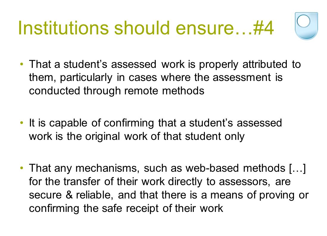Institutions should ensure…#4 That a students assessed work is properly attributed to them, particularly in cases where the assessment is conducted through remote methods It is capable of confirming that a students assessed work is the original work of that student only That any mechanisms, such as web-based methods […] for the transfer of their work directly to assessors, are secure & reliable, and that there is a means of proving or confirming the safe receipt of their work