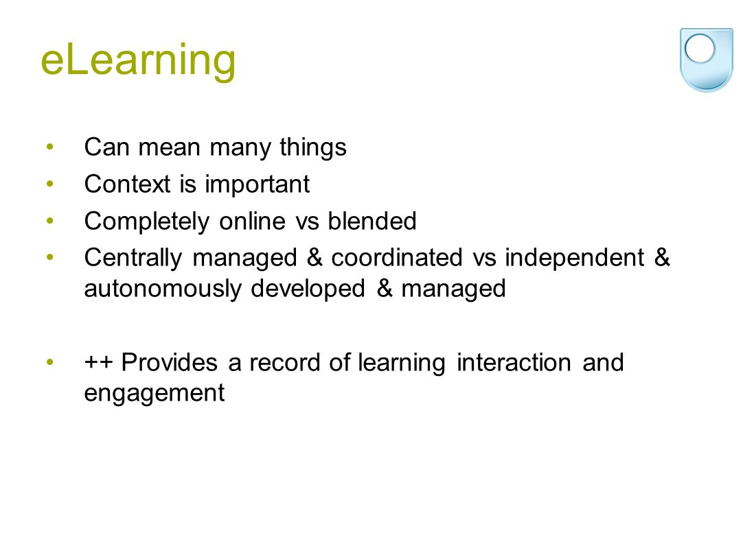 eLearning Can mean many things Context is important Completely online vs blended Centrally managed & coordinated vs independent & autonomously developed & managed ++ Provides a record of learning interaction and engagement