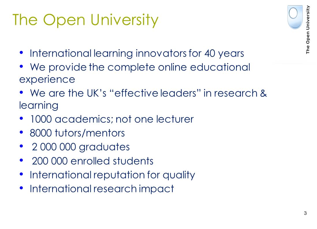 3 International learning innovators for 40 years We provide the complete online educational experience We are the UKs effective leaders in research & learning 1000 academics; not one lecturer 8000 tutors/mentors 2 000 000 graduates 200 000 enrolled students International reputation for quality International research impact The Open University 3