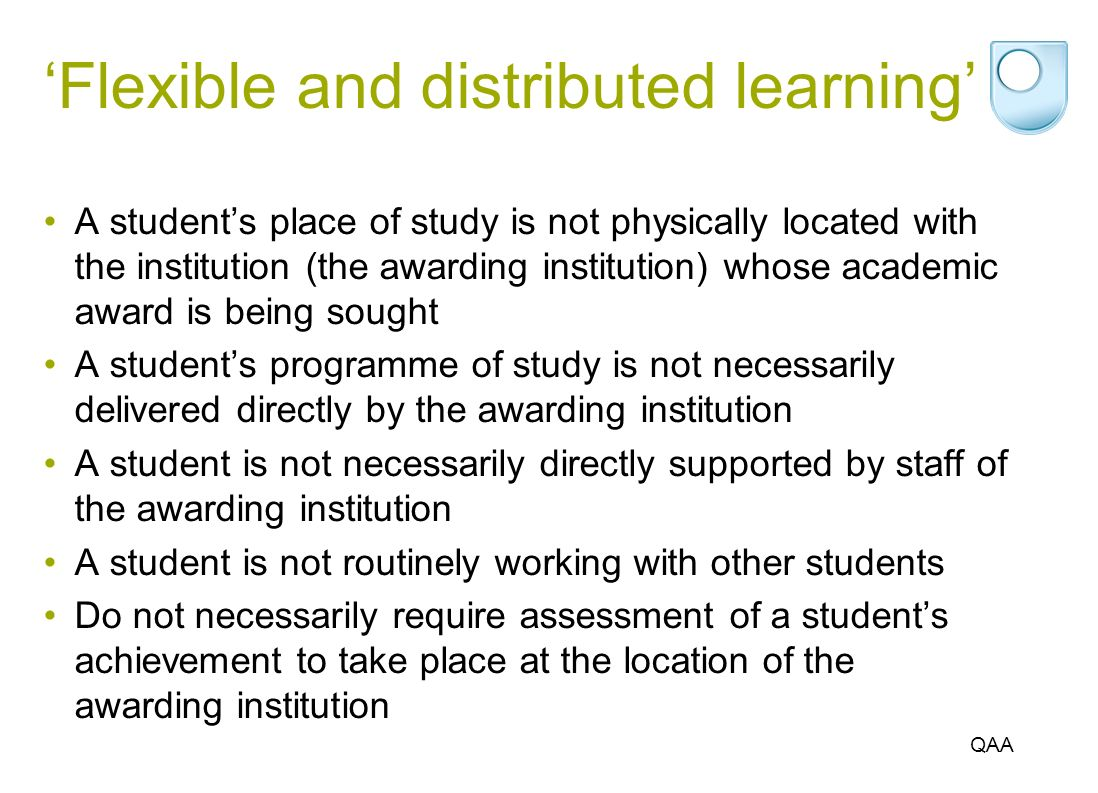 Flexible and distributed learning A students place of study is not physically located with the institution (the awarding institution) whose academic award is being sought A students programme of study is not necessarily delivered directly by the awarding institution A student is not necessarily directly supported by staff of the awarding institution A student is not routinely working with other students Do not necessarily require assessment of a students achievement to take place at the location of the awarding institution QAA