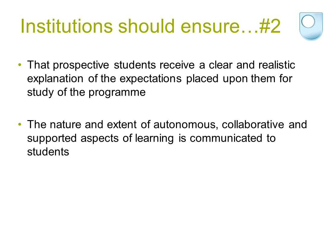Institutions should ensure…#2 That prospective students receive a clear and realistic explanation of the expectations placed upon them for study of the programme The nature and extent of autonomous, collaborative and supported aspects of learning is communicated to students