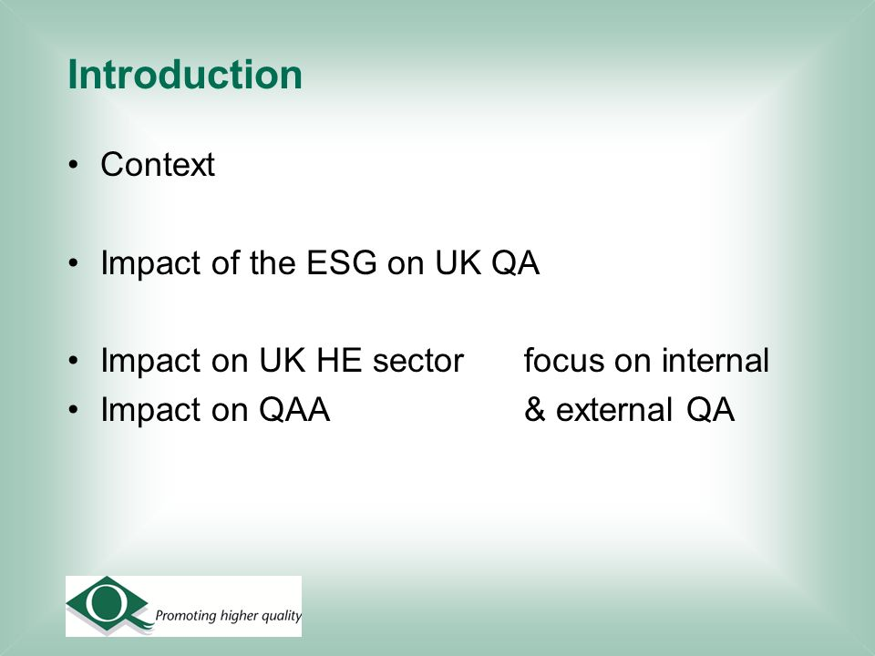 Introduction Context Impact of the ESG on UK QA Impact on UK HE sector focus on internal Impact on QAA & external QA