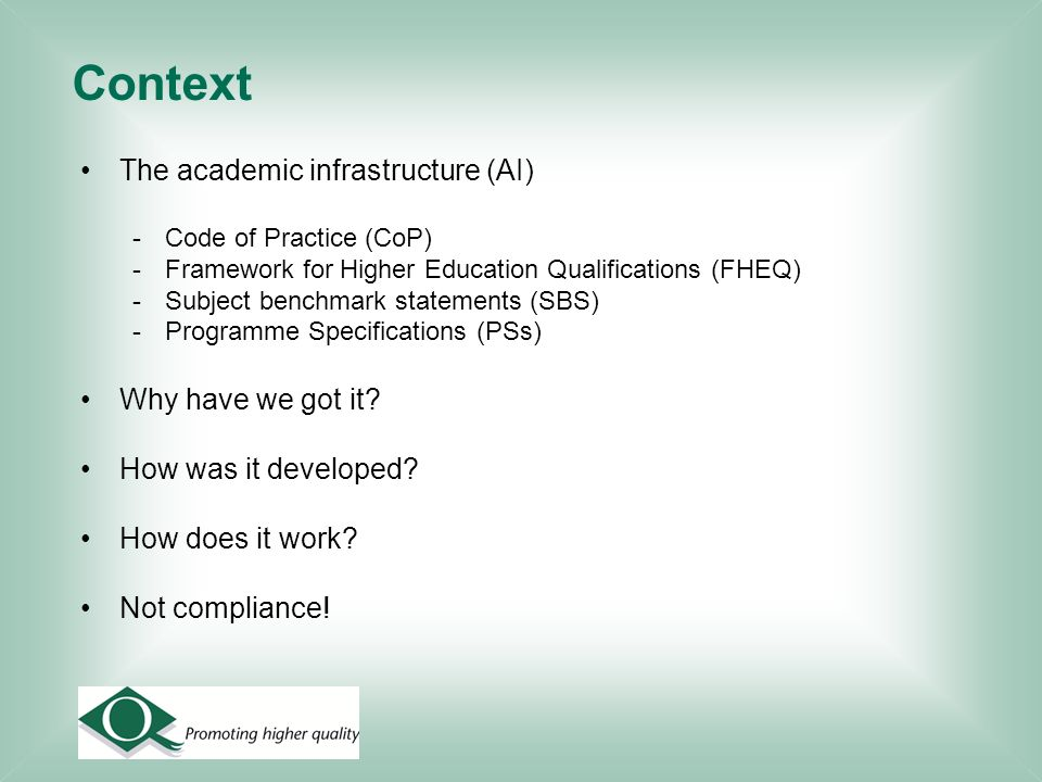 Context The academic infrastructure (AI) -Code of Practice (CoP) -Framework for Higher Education Qualifications (FHEQ) -Subject benchmark statements (SBS) -Programme Specifications (PSs) Why have we got it.