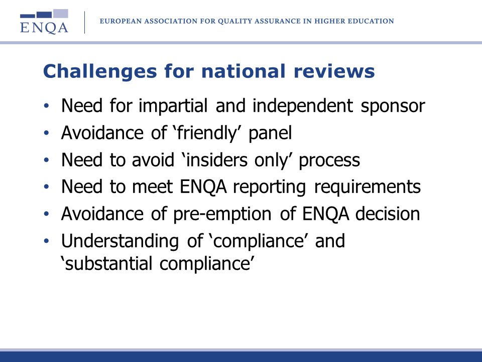 Challenges for national reviews Need for impartial and independent sponsor Avoidance of friendly panel Need to avoid insiders only process Need to meet ENQA reporting requirements Avoidance of pre-emption of ENQA decision Understanding of compliance and substantial compliance