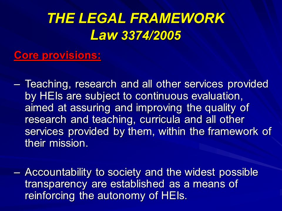 THE LEGAL FRAMEWORK Law 3374/2005 Core provisions: –Teaching, research and all other services provided by HEIs are subject to continuous evaluation, aimed at assuring and improving the quality of research and teaching, curricula and all other services provided by them, within the framework of their mission.