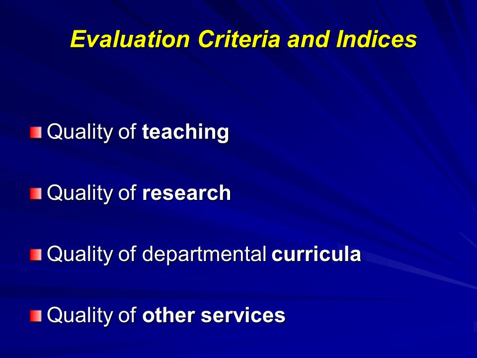 Evaluation Criteria and Indices Teaching Research Quality of teaching process Organization and implementation of teaching tasks Teaching aids Means and infrastructure Use of new technologies Academic staff/student ratio and their cooperation Level and quality of knowledge provided Interrelation between teaching and research Mobility of academic staff and students Efficiency of teaching staff Promotion of research within the academic unit Research publications Research infrastructure Research projects Efficiency of research work Originality of research Acknowledgement of research work by others Research partnerships Research distinctions and rewards Participation of students in research Law 3374/2005, §3.1