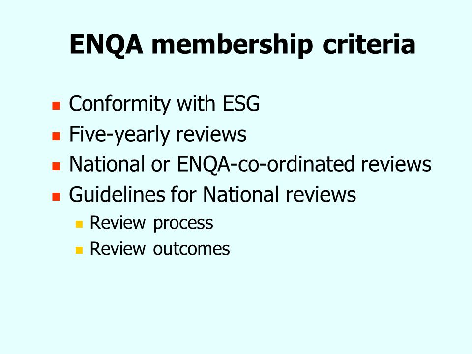 Guidelines for national reviews 2 types of review ENQA membership criteria only Multi-purpose reviews Key features of national reviews Independence of review process Transparent process Sufficiently detailed report for ENQA Board Clear evidence relating to ENQA membership criteria