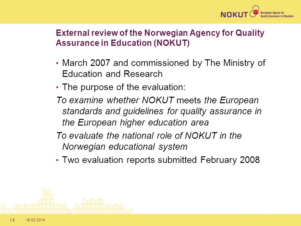 16.02.2014| 2 External review of the Norwegian Agency for Quality Assurance in Education (NOKUT) March 2007 and commissioned by The Ministry of Education and Research The purpose of the evaluation: To examine whether NOKUT meets the European standards and guidelines for quality assurance in the European higher education area To evaluate the national role of NOKUT in the Norwegian educational system Two evaluation reports submitted February 2008