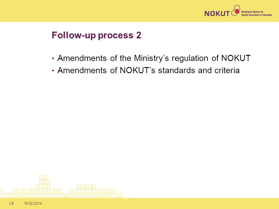 16.02.2014| 9 Follow-up process 2 Amendments of the Ministrys regulation of NOKUT Amendments of NOKUTs standards and criteria