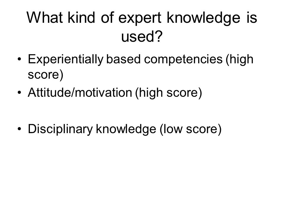 What kind of expert knowledge is used? Experientially based competencies (high score) Attitude/motivation (high score) Disciplinary knowledge (low sco