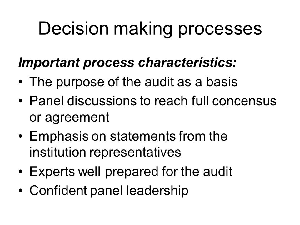 Decision making processes Important process characteristics: The purpose of the audit as a basis Panel discussions to reach full concensus or agreement Emphasis on statements from the institution representatives Experts well prepared for the audit Confident panel leadership