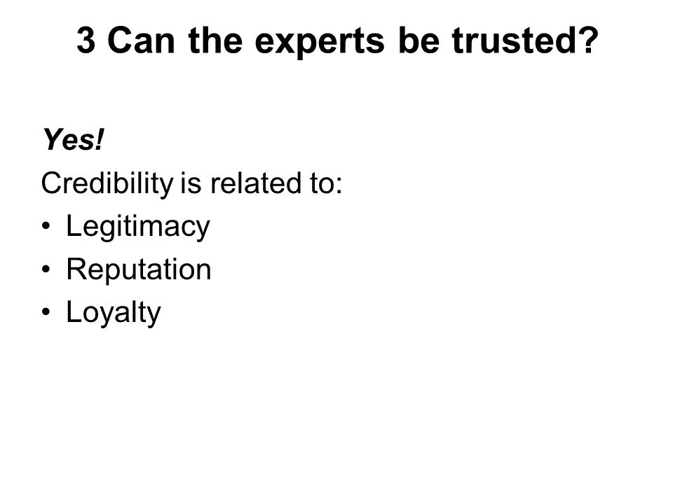 3 Can the experts be trusted Yes! Credibility is related to: Legitimacy Reputation Loyalty