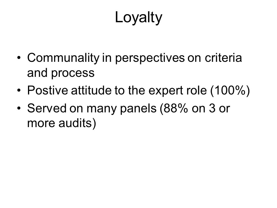 Loyalty Communality in perspectives on criteria and process Postive attitude to the expert role (100%) Served on many panels (88% on 3 or more audits)