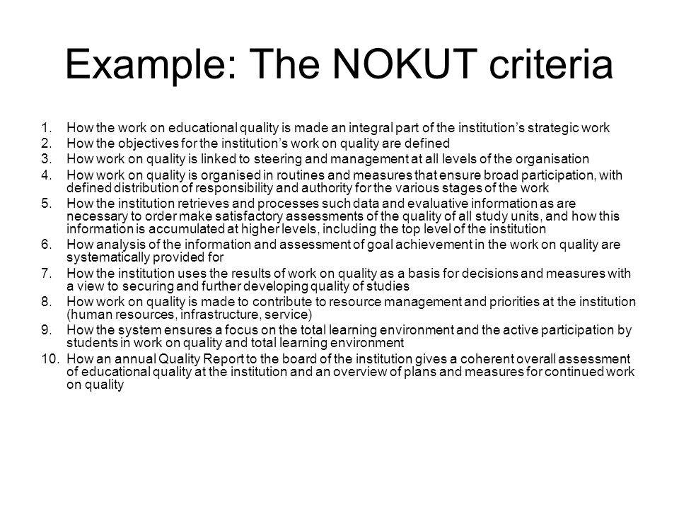 Example: The NOKUT criteria 1.How the work on educational quality is made an integral part of the institutions strategic work 2.How the objectives for the institutions work on quality are defined 3.How work on quality is linked to steering and management at all levels of the organisation 4.How work on quality is organised in routines and measures that ensure broad participation, with defined distribution of responsibility and authority for the various stages of the work 5.How the institution retrieves and processes such data and evaluative information as are necessary to order make satisfactory assessments of the quality of all study units, and how this information is accumulated at higher levels, including the top level of the institution 6.How analysis of the information and assessment of goal achievement in the work on quality are systematically provided for 7.How the institution uses the results of work on quality as a basis for decisions and measures with a view to securing and further developing quality of studies 8.How work on quality is made to contribute to resource management and priorities at the institution (human resources, infrastructure, service) 9.How the system ensures a focus on the total learning environment and the active participation by students in work on quality and total learning environment 10.How an annual Quality Report to the board of the institution gives a coherent overall assessment of educational quality at the institution and an overview of plans and measures for continued work on quality