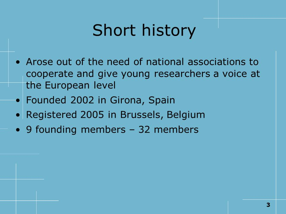 3 Short history Arose out of the need of national associations to cooperate and give young researchers a voice at the European level Founded 2002 in G