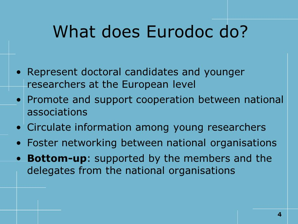 4 What does Eurodoc do? Represent doctoral candidates and younger researchers at the European level Promote and support cooperation between national a