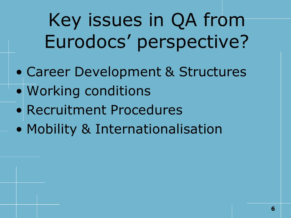 6 Key issues in QA from Eurodocs perspective? Career Development & Structures Working conditions Recruitment Procedures Mobility & Internationalisatio