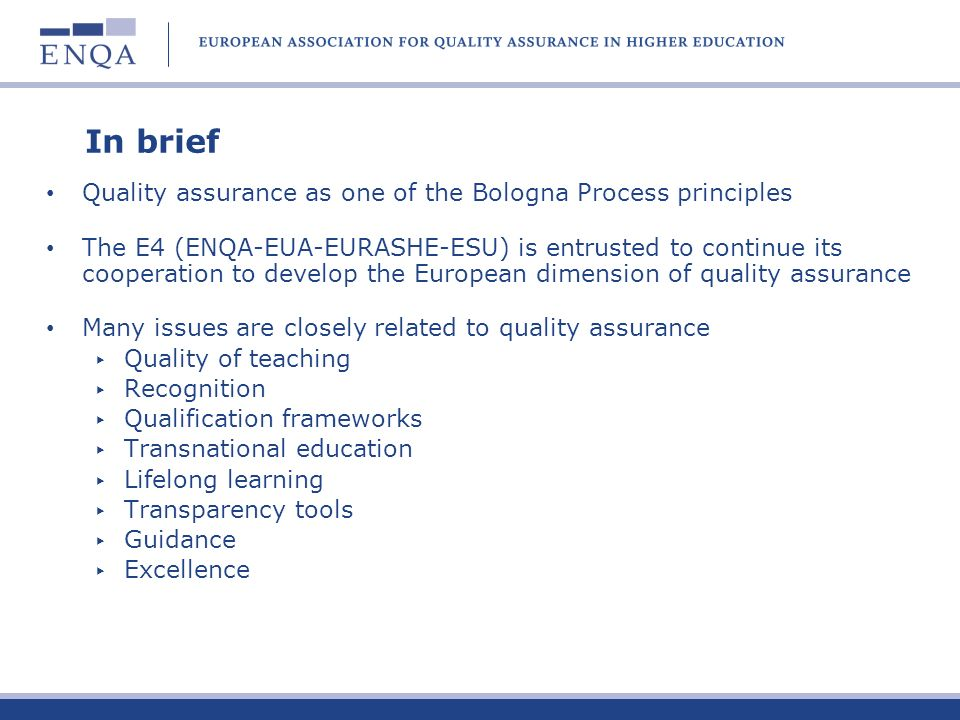 In brief Quality assurance as one of the Bologna Process principles The E4 (ENQA-EUA-EURASHE-ESU) is entrusted to continue its cooperation to develop the European dimension of quality assurance Many issues are closely related to quality assurance Quality of teaching Recognition Qualification frameworks Transnational education Lifelong learning Transparency tools Guidance Excellence