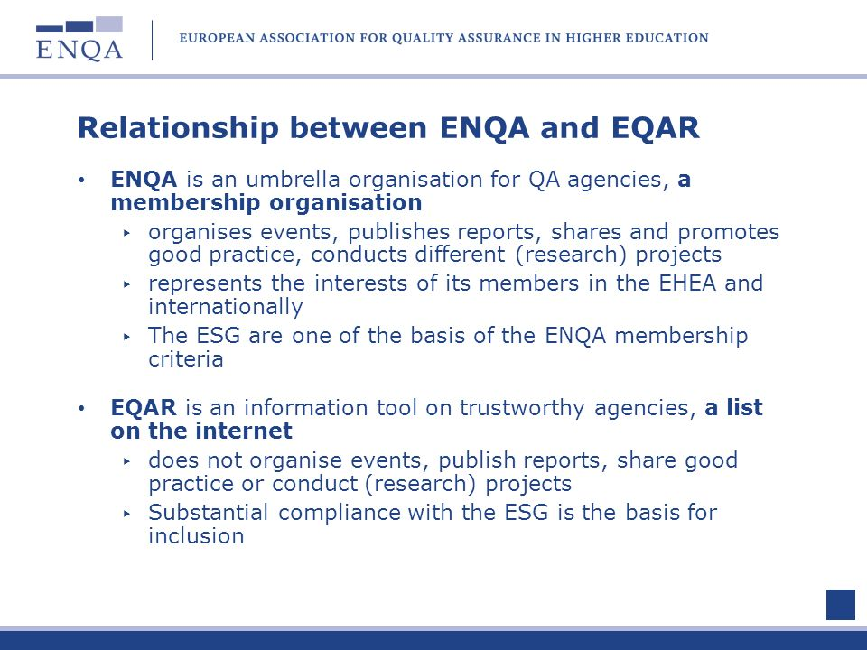 Relationship between ENQA and EQAR ENQA is an umbrella organisation for QA agencies, a membership organisation organises events, publishes reports, sh