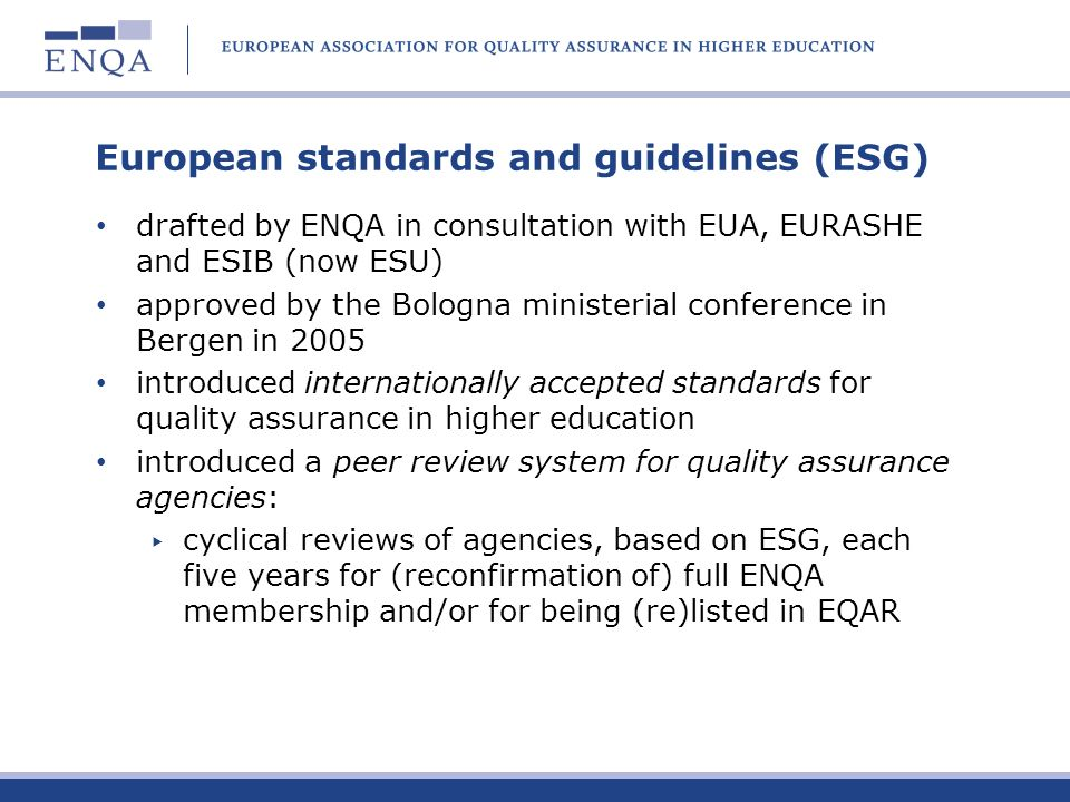 European standards and guidelines (ESG) drafted by ENQA in consultation with EUA, EURASHE and ESIB (now ESU) approved by the Bologna ministerial confe