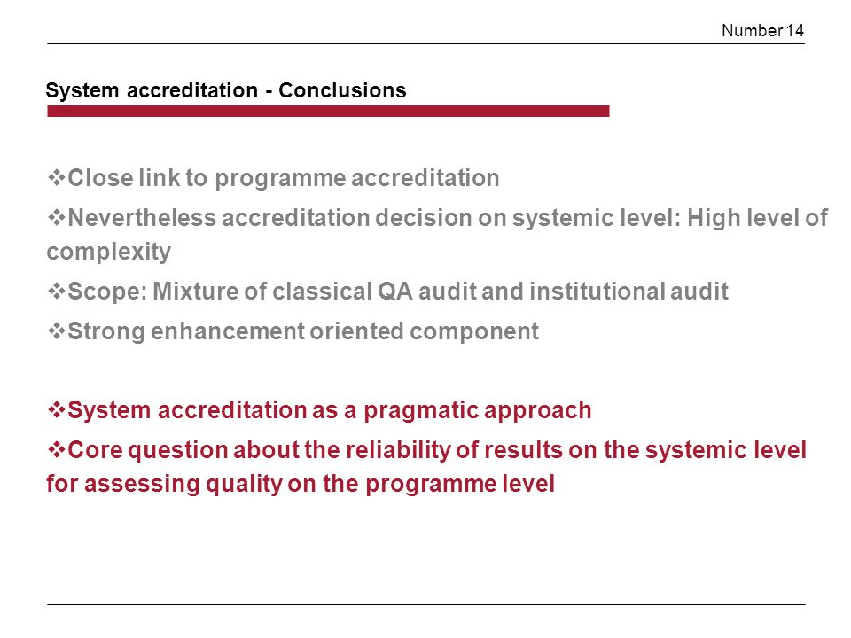 Number 14 Close link to programme accreditation Nevertheless accreditation decision on systemic level: High level of complexity Scope: Mixture of classical QA audit and institutional audit Strong enhancement oriented component System accreditation as a pragmatic approach Core question about the reliability of results on the systemic level for assessing quality on the programme level System accreditation - Conclusions