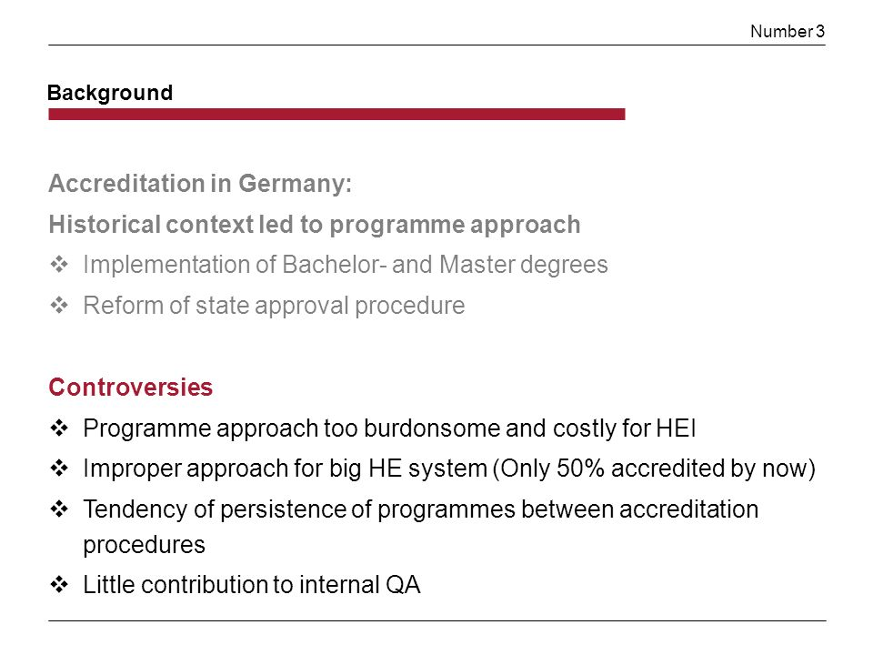 Number 3 Background Accreditation in Germany: Historical context led to programme approach Implementation of Bachelor- and Master degrees Reform of state approval procedure Controversies Programme approach too burdonsome and costly for HEI Improper approach for big HE system (Only 50% accredited by now) Tendency of persistence of programmes between accreditation procedures Little contribution to internal QA