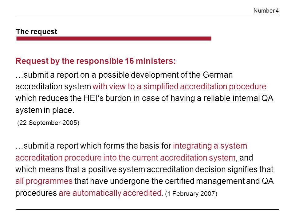 Number 4 The request Request by the responsible 16 ministers: …submit a report on a possible development of the German accreditation system with view to a simplified accreditation procedure which reduces the HEIs burdon in case of having a reliable internal QA system in place.