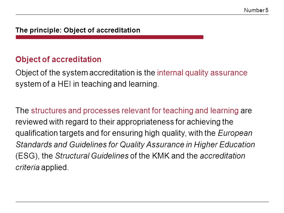 Number 5 Object of accreditation Object of the system accreditation is the internal quality assurance system of a HEI in teaching and learning.