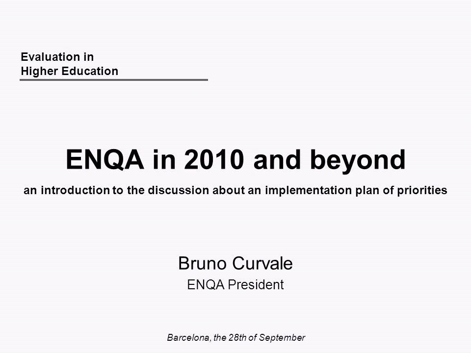 Barcelona, the 28th of September ENQA in 2010 and beyond Bruno Curvale ENQA President Evaluation in Higher Education an introduction to the discussion