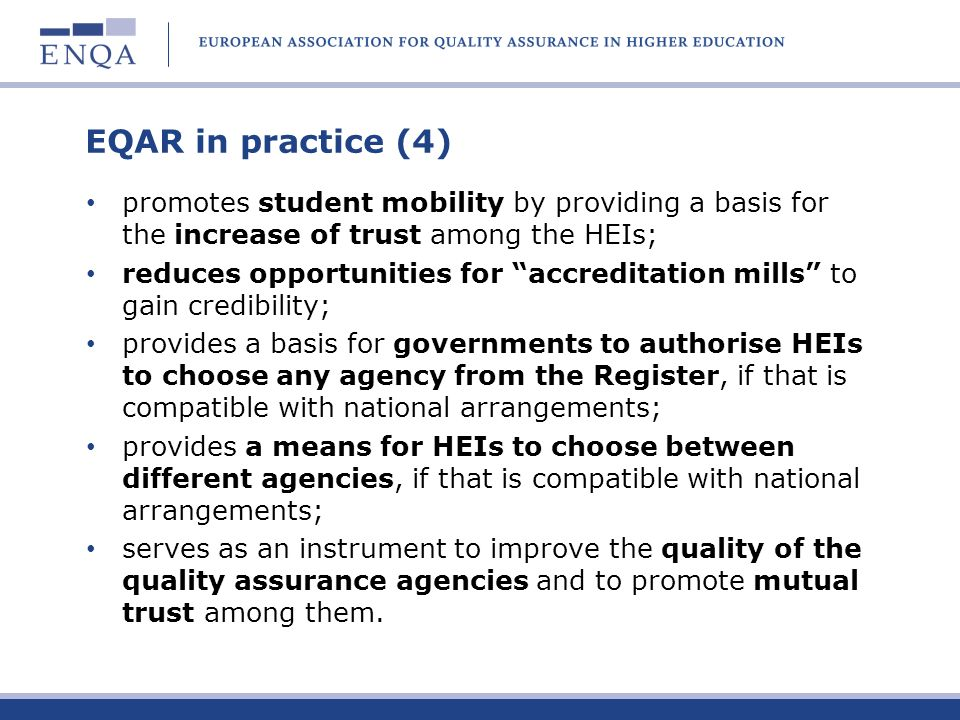 EQAR in practice (4) promotes student mobility by providing a basis for the increase of trust among the HEIs; reduces opportunities for accreditation