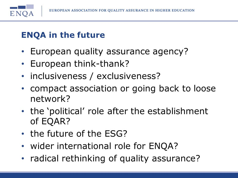 ENQA in the future European quality assurance agency? European think-thank? inclusiveness / exclusiveness? compact association or going back to loose