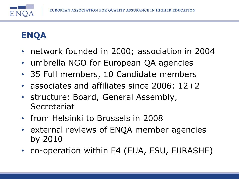 ENQA network founded in 2000; association in 2004 umbrella NGO for European QA agencies 35 Full members, 10 Candidate members associates and affiliate