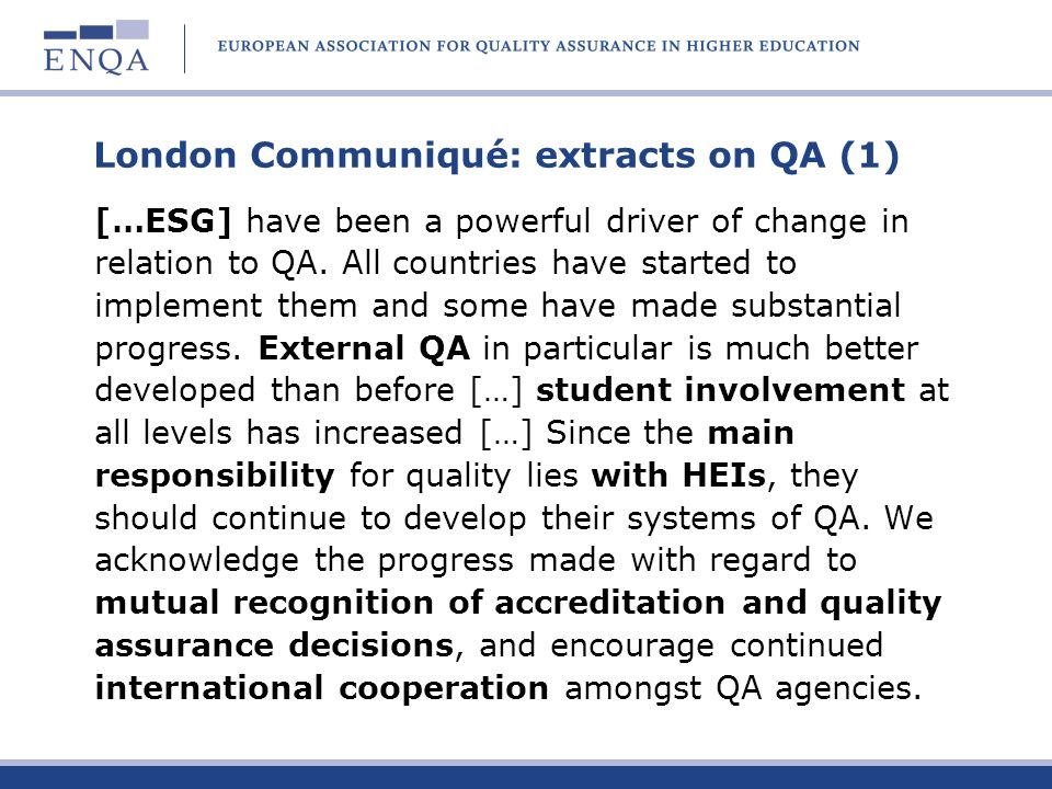 London Communiqué: extracts on QA (2) The first European Quality Assurance Forum, jointly organised by EUA, ENQA, EURASHE and ESU/ESIB (the E4 Group) in 2006 provided an opportunity to discuss European developments in QA.