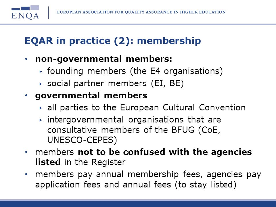 EQAR in practice (2): membership non-governmental members: founding members (the E4 organisations) social partner members (EI, BE) governmental member